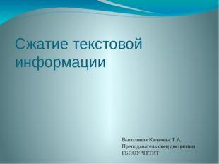 Сжатие текстовой информации Выполнила Калачева Т.А. Преподаватель спец дисцип