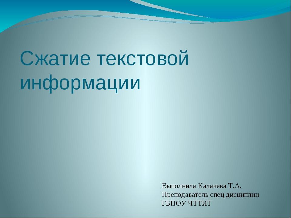 Сжатие текстовой информации Выполнила Калачева Т.А. Преподаватель спец дисцип...