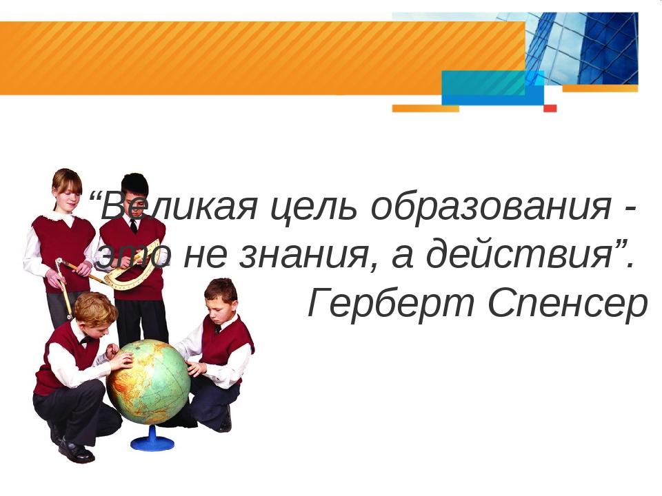 """""""Великая цель образования - это не знания, а действия"""". Герберт Спенсер"""