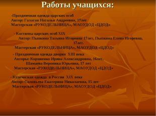 Работы учащихся: -Праздничная одежда царских особ Автор: Галаган Наталья Андр