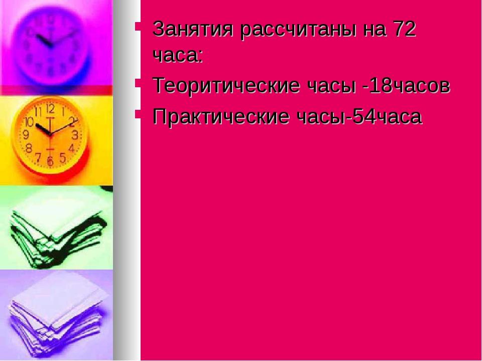 Занятия рассчитаны на 72 часа: Теоритические часы -18часов Практические часы...