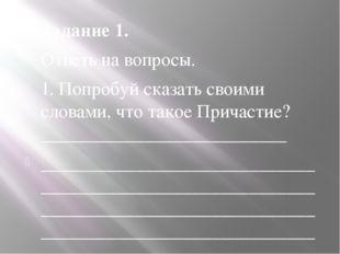 Задание 1. Ответь на вопросы. 1. Попробуй сказать своими словами, что такое П