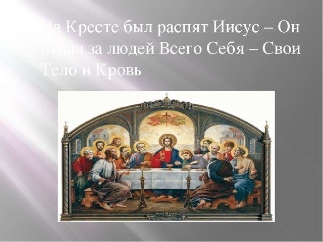 На Кресте был распят Иисус – Он отдал за людей Всего Себя – Свои Тело и Кровь