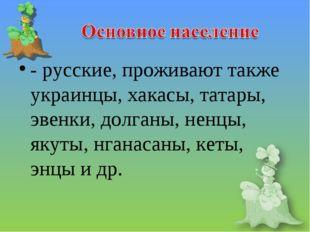 - русские, проживают также украинцы, хакасы, татары, эвенки, долганы, ненцы,