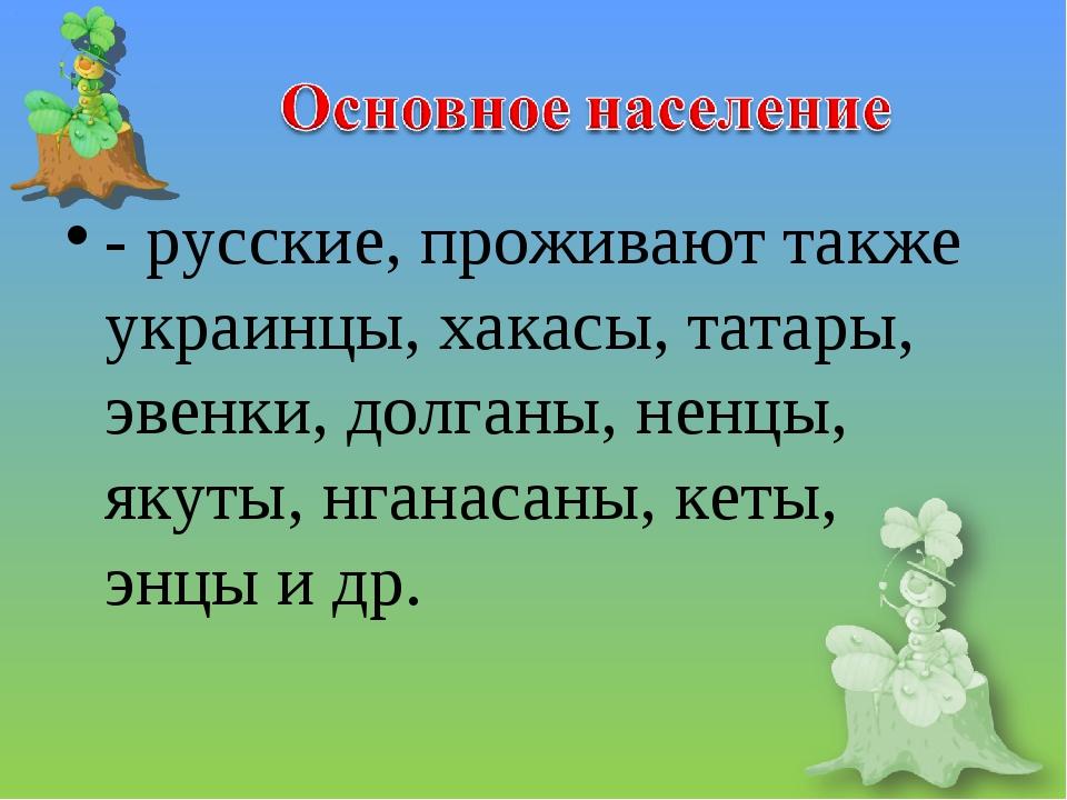 - русские, проживают также украинцы, хакасы, татары, эвенки, долганы, ненцы,...