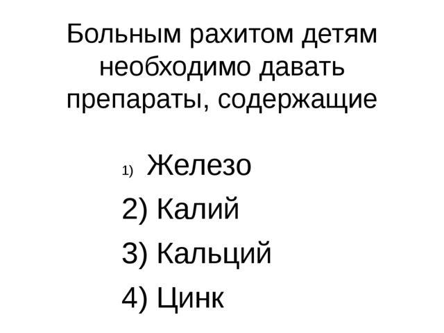 Больным рахитом детям необходимо давать препараты, содержащие Железо 2) Калий...