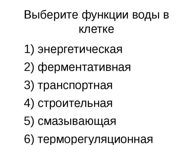 Выберите функции воды в клетке 1) энергетическая 2) ферментативная 3) транспо...