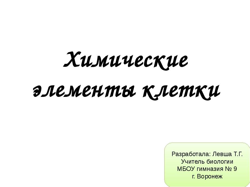 Химические элементы клетки Разработала: Левша Т.Г. Учитель биологии МБОУ гимн...