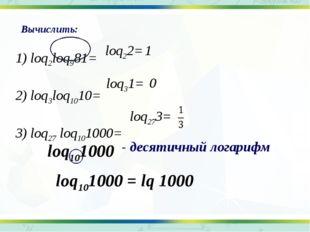 - десятичный логарифм 1) loq2loq981= 2) loq3loq1010= 3) loq27 loq101000= Выч