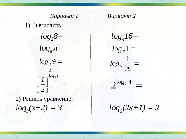1) Вычислить: 2) Решить уравнение: loq3(x+2) = 3 loq3(2x+1) = 2 log28= log416...
