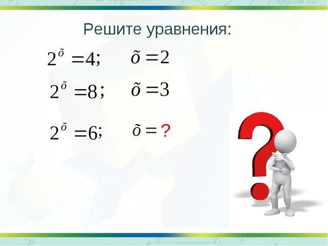 ? Решите уравнения:
