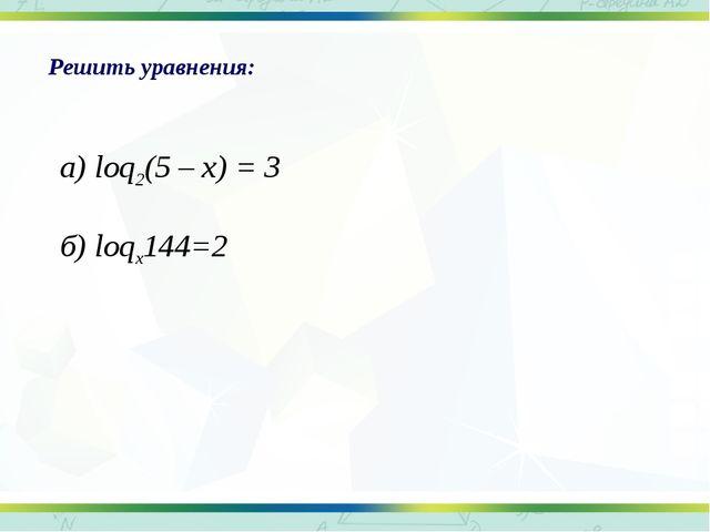 Решить уравнения: а) loq2(5 – x) = 3 б) loqx144=2
