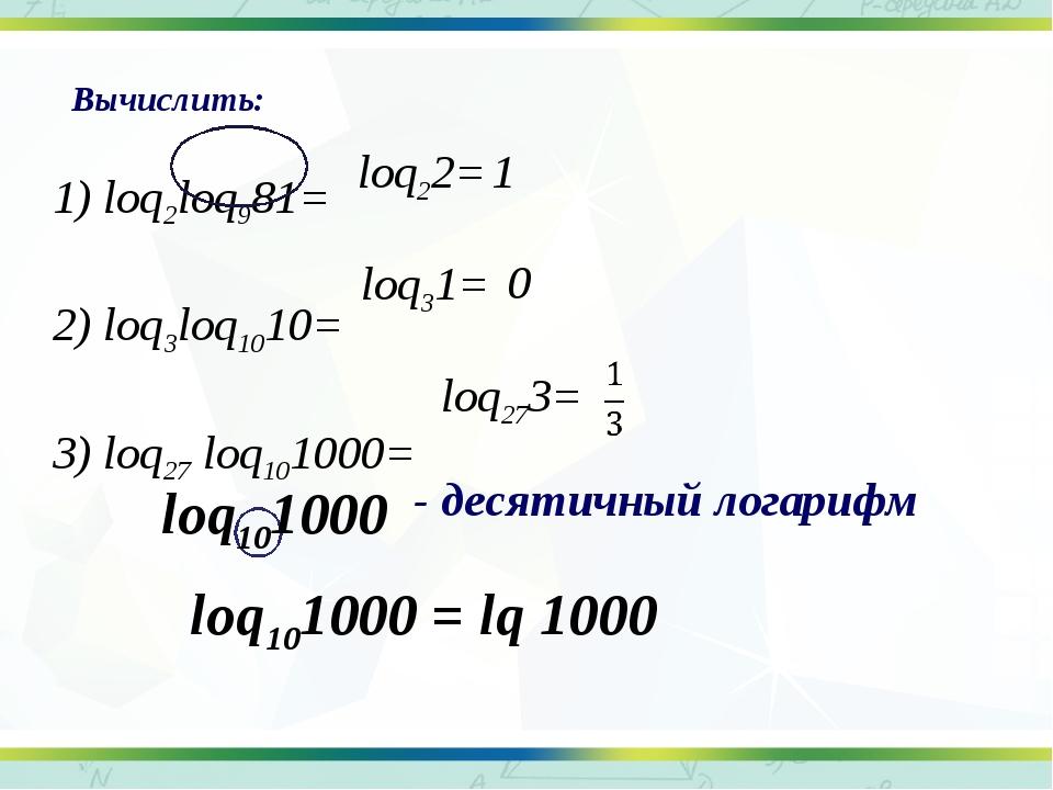 - десятичный логарифм 1) loq2loq981= 2) loq3loq1010= 3) loq27 loq101000= Выч...