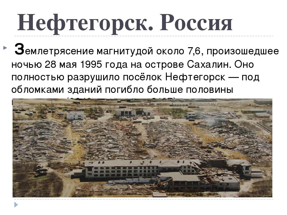 Нефтегорск. Россия Землетрясение магнитудой около 7,6, произошедшее ночью28...