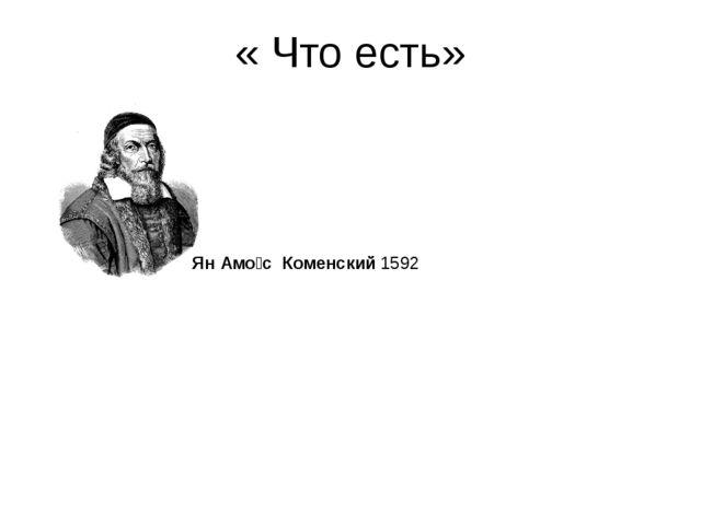 « Что есть» Ян Амо́с Коменский1592