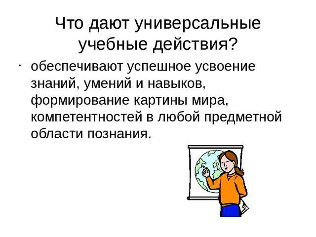 Что дают универсальные учебные действия? обеспечивают успешное усвоение знани...