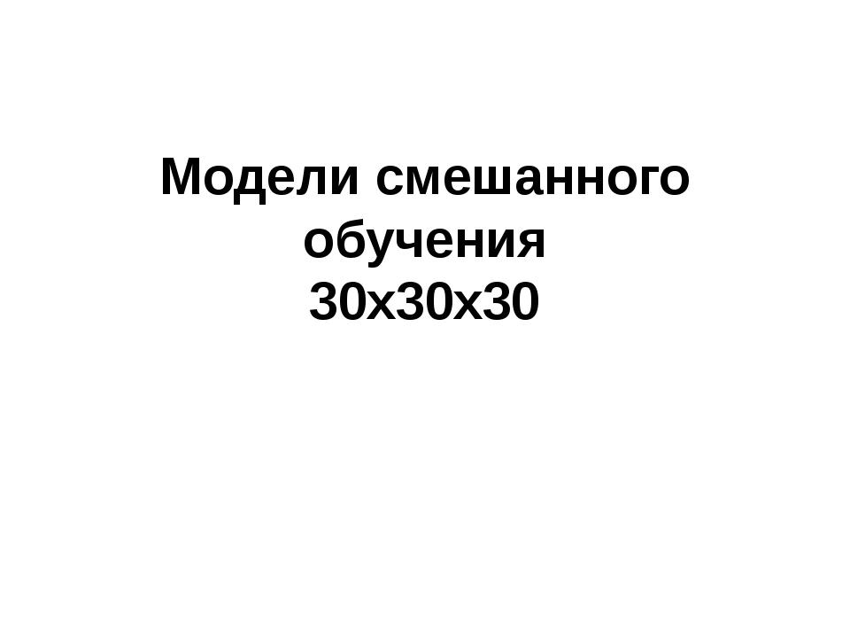 Модели смешанного обучения 30х30х30