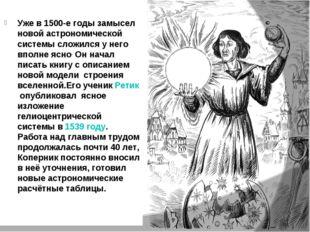 Уже в 1500-е годы замысел новой астрономической системы сложился у него вполн