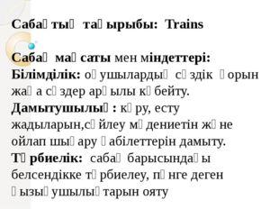 Сабақтың тақырыбы: Trains Сабақ мақсаты мен міндеттері: Білімділік:оқушылард