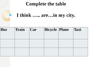 Complete the table I think ….. are…in my city. Bus Train Car Bicycle Plane Taxi