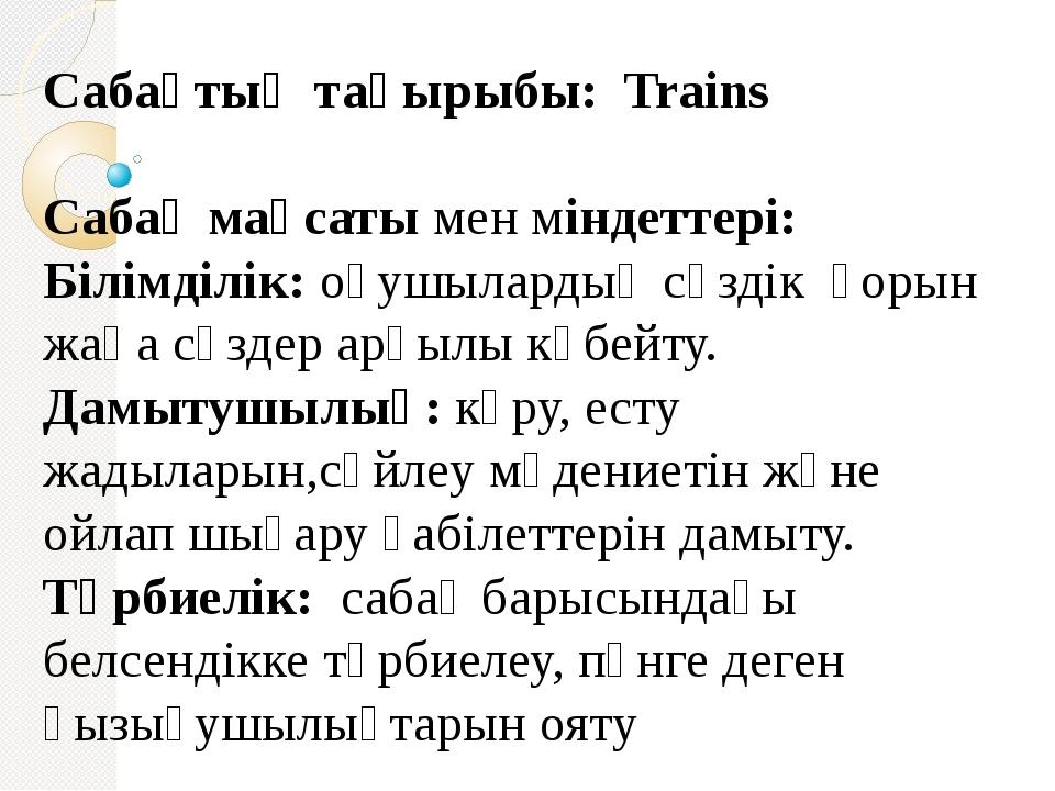 Сабақтың тақырыбы: Trains Сабақ мақсаты мен міндеттері: Білімділік:оқушылард...