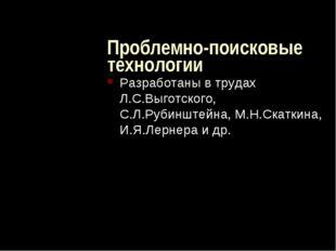 Проблемно-поисковые технологии Разработаны в трудах Л.С.Выготского, С.Л.Руби