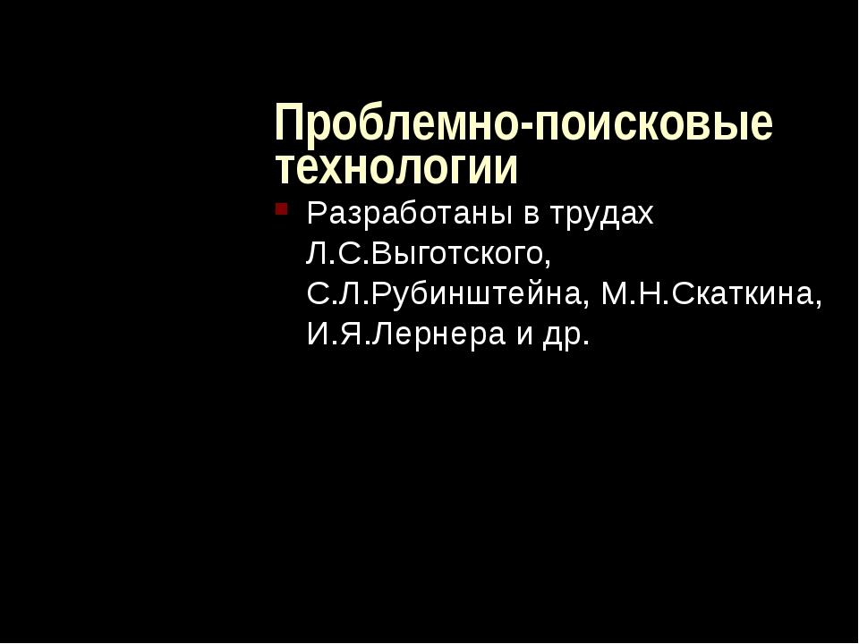 Проблемно-поисковые технологии Разработаны в трудах Л.С.Выготского, С.Л.Руби...