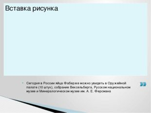 Сегодня в России яйца Фаберже можно увидеть в Оружейной палате (10 штук), соб