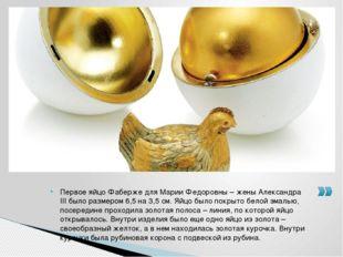 Первое яйцо Фаберже для Марии Федоровны – жены Александра III было размером 6