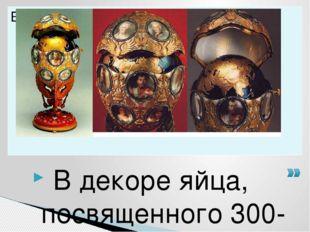 В декоре яйца, посвященного 300-летнему юбилею правящей династии, пышно отме