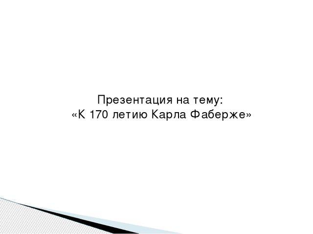 Презентация на тему: «К 170 летию Карла Фаберже»