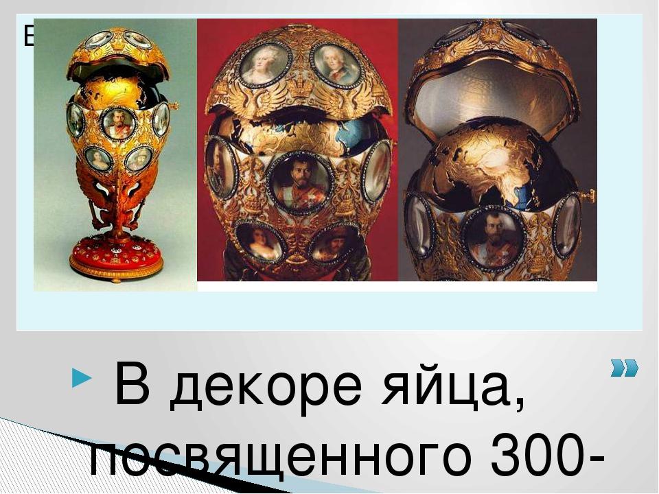 В декоре яйца, посвященного 300-летнему юбилею правящей династии, пышно отме...