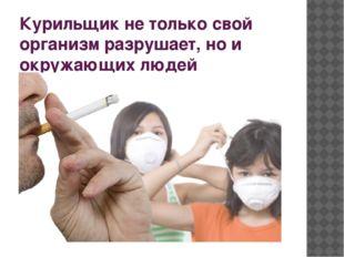 Курильщик не только свой организм разрушает, но и окружающих людей отравляет