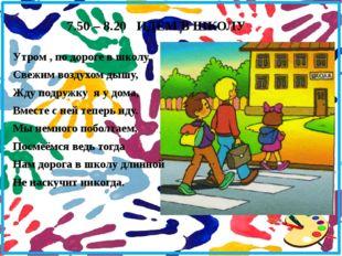 7.50 – 8.20 ИДЁМ В ШКОЛУ Утром , по дороге в школу, Свежим воздухом дышу, Жду