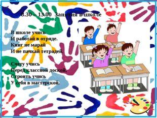 8.30 – 13.00 Занятия в школе В школе учись И работай в отряде. Книг не марай