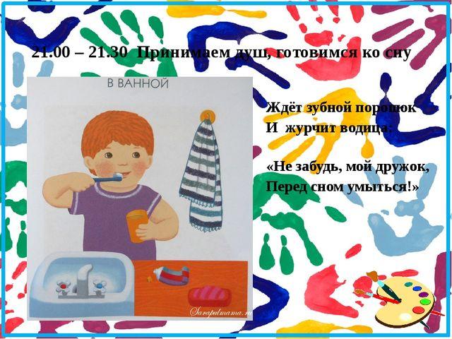 21.00 – 21.30 Принимаем душ, готовимся ко сну Ждёт зубной порошок И журчит во...