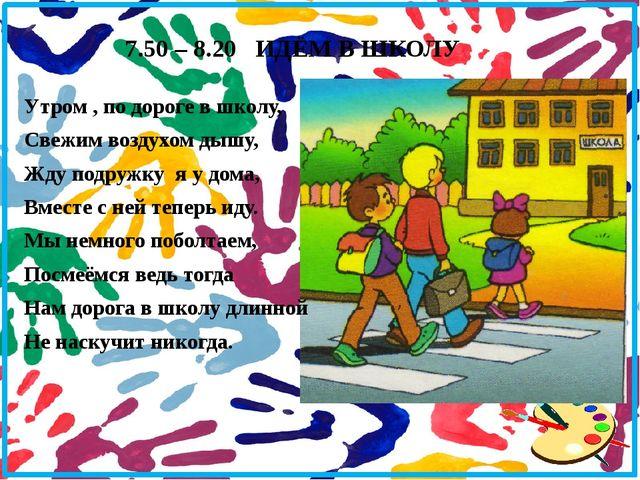 7.50 – 8.20 ИДЁМ В ШКОЛУ Утром , по дороге в школу, Свежим воздухом дышу, Жду...
