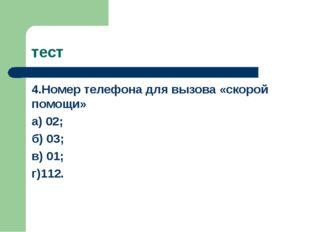 тест 4.Номер телефона для вызова «скорой помощи» а) 02; б) 03; в) 01; г)112.