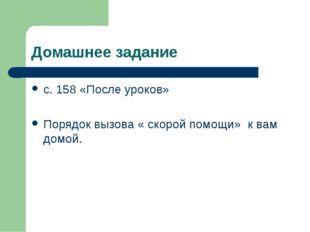 Домашнее задание с. 158 «После уроков» Порядок вызова « скорой помощи» к вам