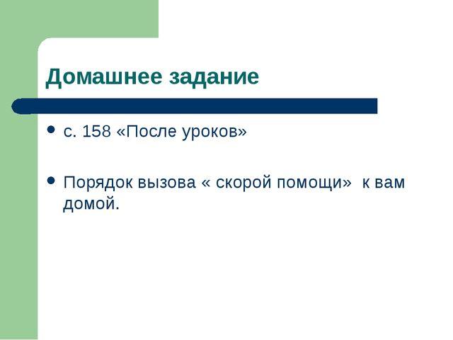 Домашнее задание с. 158 «После уроков» Порядок вызова « скорой помощи» к вам...
