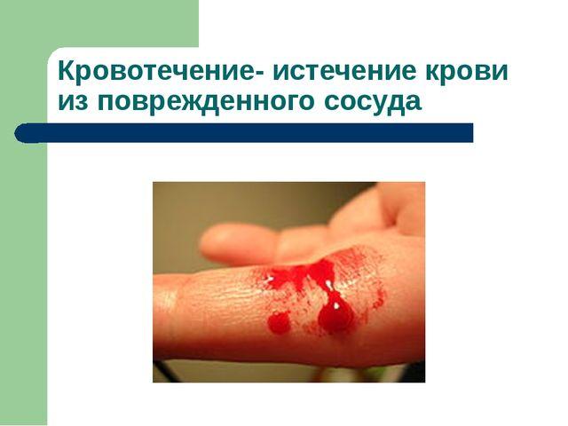 Кровотечение- истечение крови из поврежденного сосуда