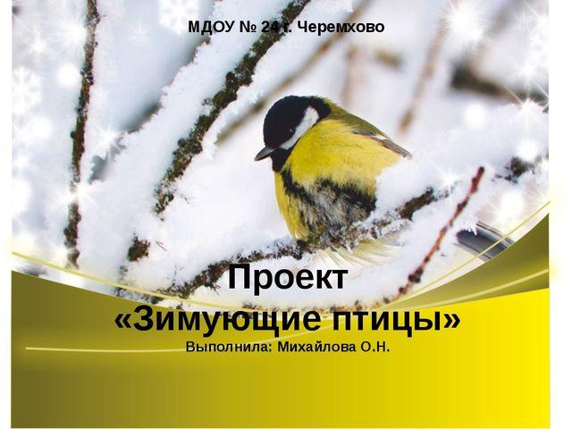Проект «Зимующие птицы» Выполнила: Михайлова О.Н. МДОУ № 24 г. Черемхово