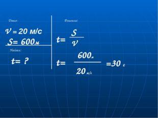 V = 20 м/с S= 600м t= ? Дано: Найти: Решение: t= S V t= 600м =30 с 20 м/с