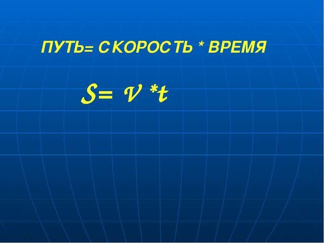 ПУТЬ= СКОРОСТЬ * ВРЕМЯ V * S= t S=
