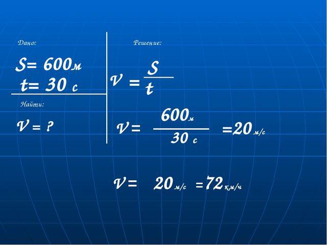 V = ? S= 600м t= 30 с Дано: Найти: Решение: = S V 600м 30 с =72 км/ч t V = V...