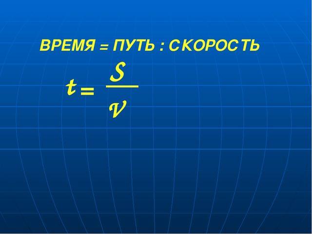 ВРЕМЯ = ПУТЬ : СКОРОСТЬ V S t =
