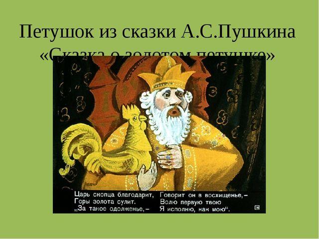 Петушок из сказки А.С.Пушкина «Сказка о золотом петушке»