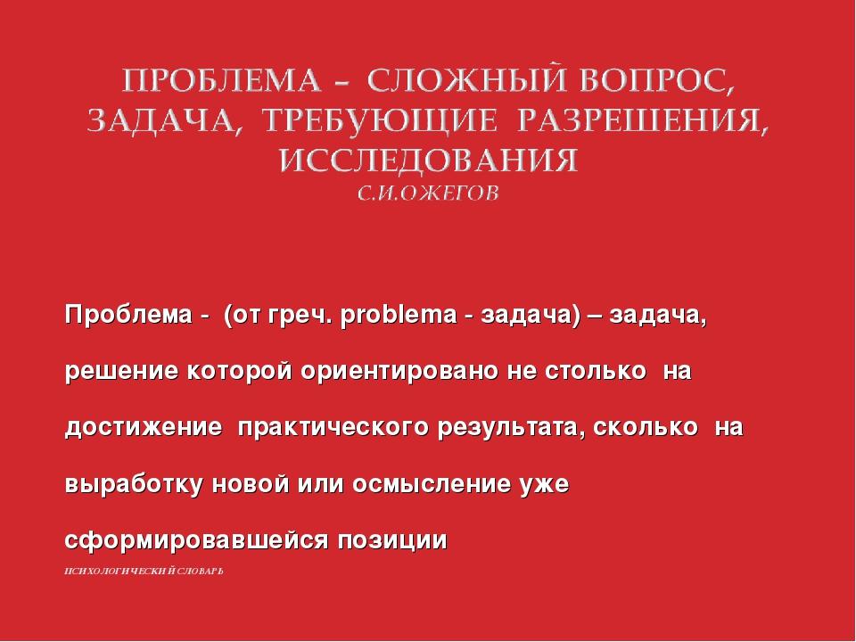 Проблема - (от греч. problema - задача) – задача, решение которой ориентирова...