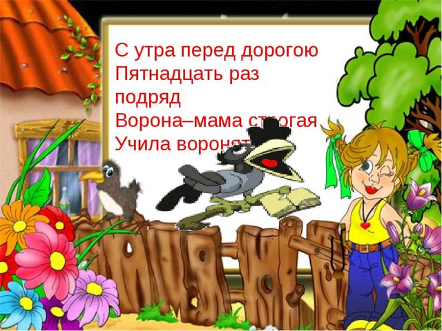 С утра перед дорогою Пятнадцать раз подряд Ворона–мама строгая Учила воронят.