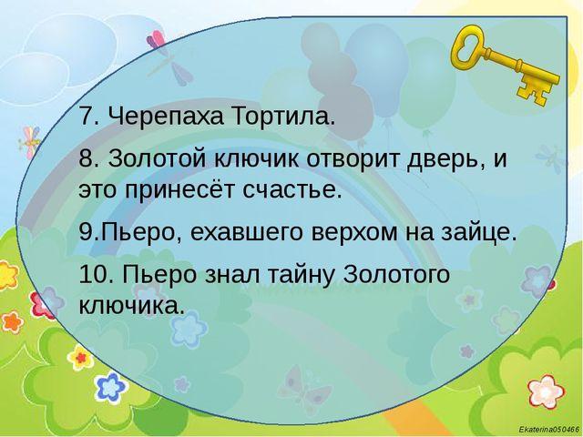 7. Черепаха Тортила. 8. Золотой ключик отворит дверь, и это принесёт счастье...